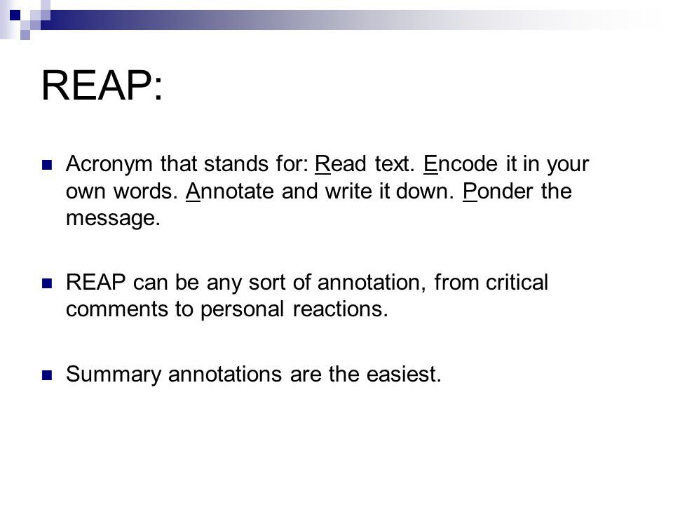 REAP: Acronym that stands for: Read text. Encode it in your own words. Annotate and write it down. Ponder the message. REAP can be any sort of annotat