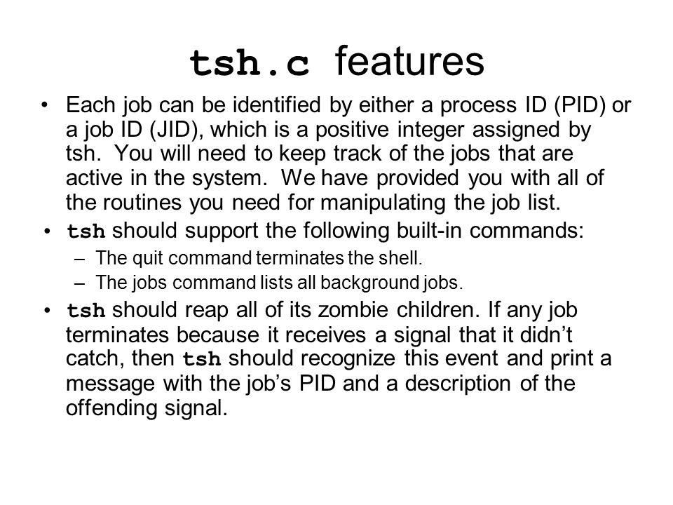 tsh.c features Typing ctrl-c should cause a SIGINT signal to be sent to the current foreground job, as well as any descendents of that job (e.g., any child processes that it forked).