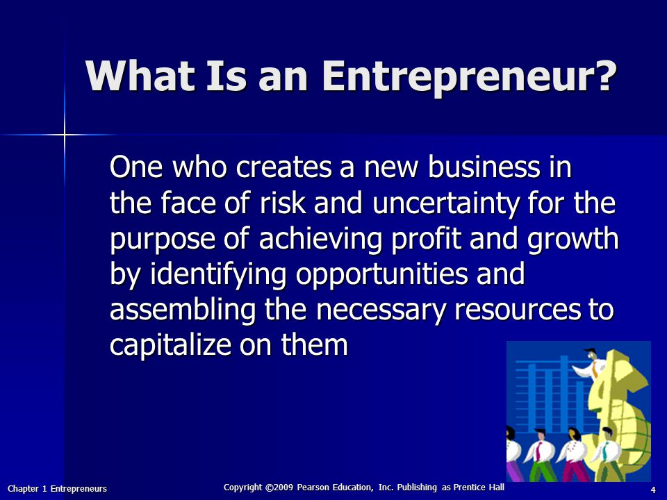 Chapter 1 Entrepreneurs Copyright ©2009 Pearson Education, Inc. Publishing as Prentice Hall 4 What Is an Entrepreneur? One who creates a new business