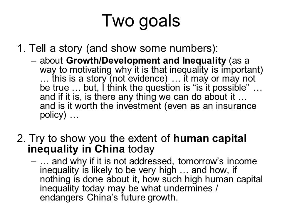 Two goals 1. Tell a story (and show some numbers): –about Growth/Development and Inequality (as a way to motivating why it is that inequality is impor
