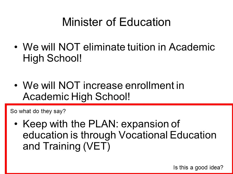 Minister of Education We will NOT eliminate tuition in Academic High School! We will NOT increase enrollment in Academic High School! Keep with the PL