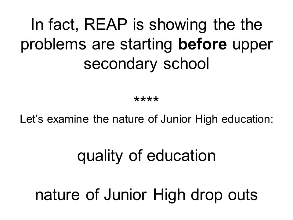In fact, REAP is showing the the problems are starting before upper secondary school **** Let's examine the nature of Junior High education: quality o
