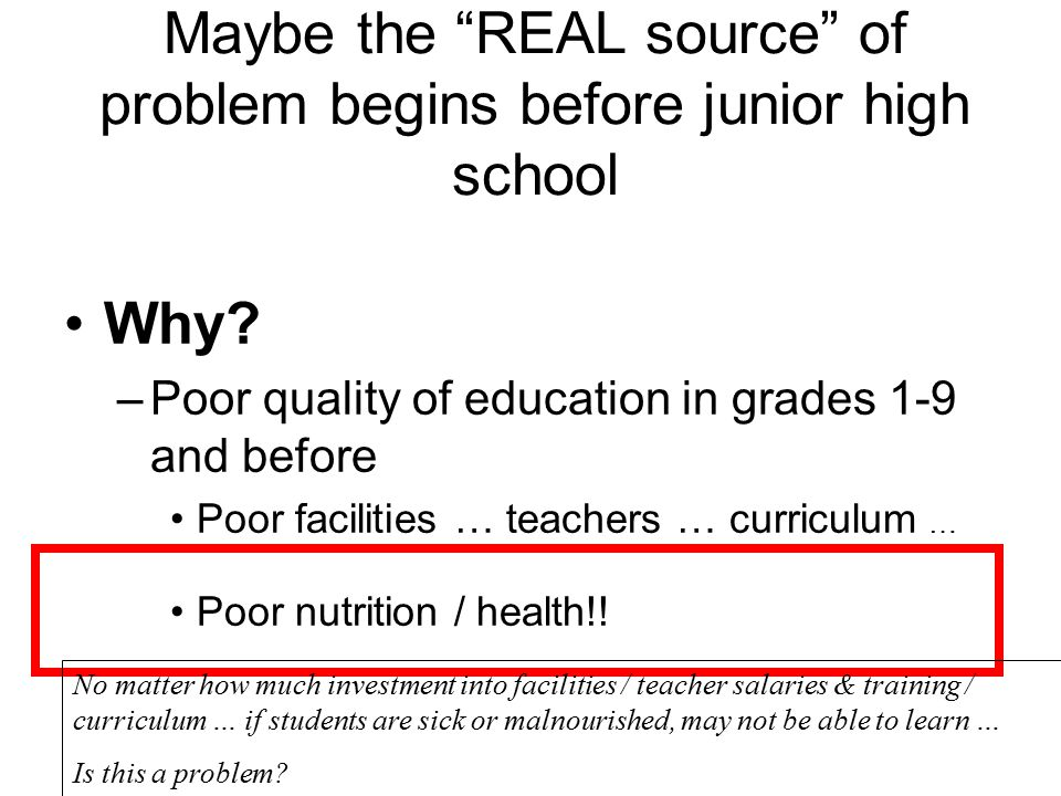 "Maybe the ""REAL source"" of problem begins before junior high school Why? –Poor quality of education in grades 1-9 and before Poor facilities … teacher"