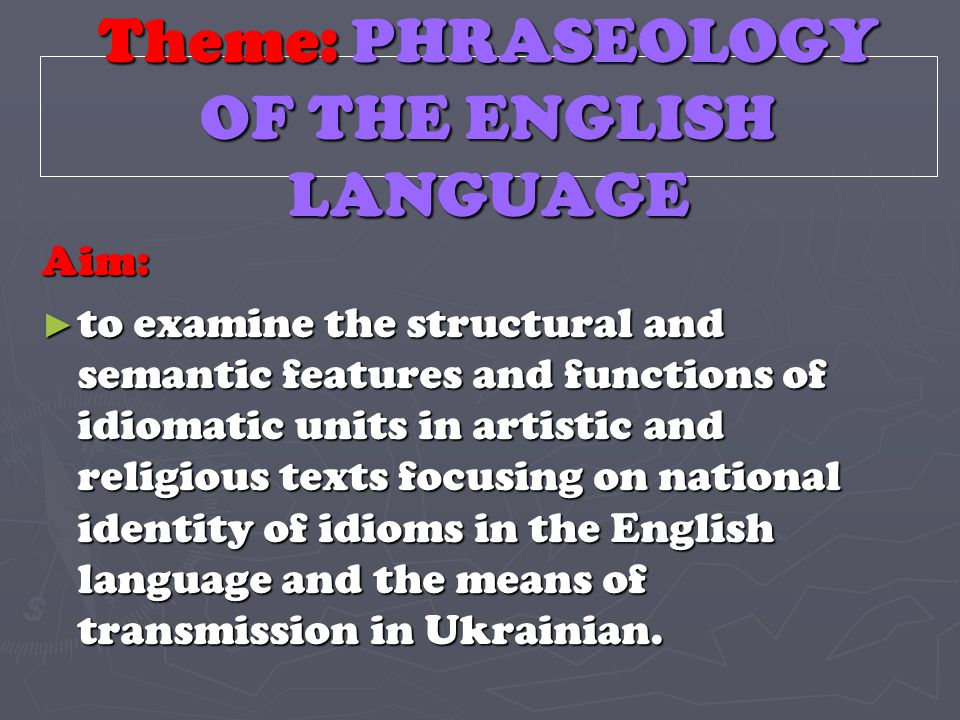 Theme: PHRASEOLOGY OF THE ENGLISH LANGUAGE Aim: ► to examine the structural and semantic features and functions of idiomatic units in artistic and rel