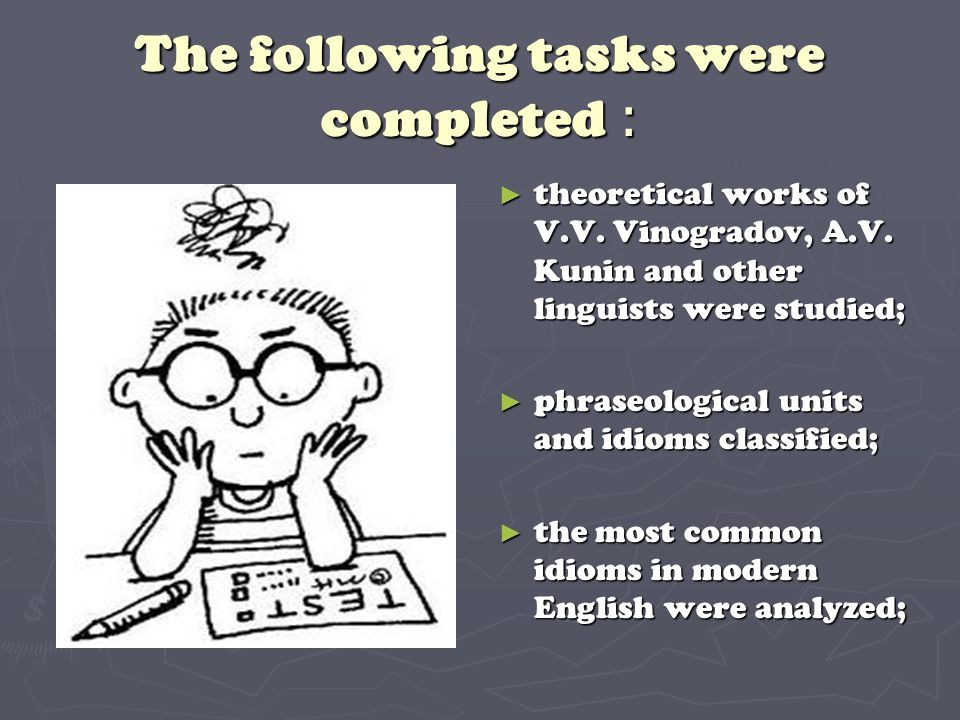The following tasks were completed : ► theoretical works of V.V. Vinogradov, A.V. Kunin and other linguists were studied; ► phraseological units and i