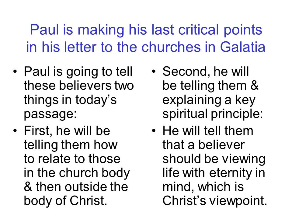 Paul is making his last critical points in his letter to the churches in Galatia Paul is going to tell these believers two things in today's passage: First, he will be telling them how to relate to those in the church body & then outside the body of Christ.