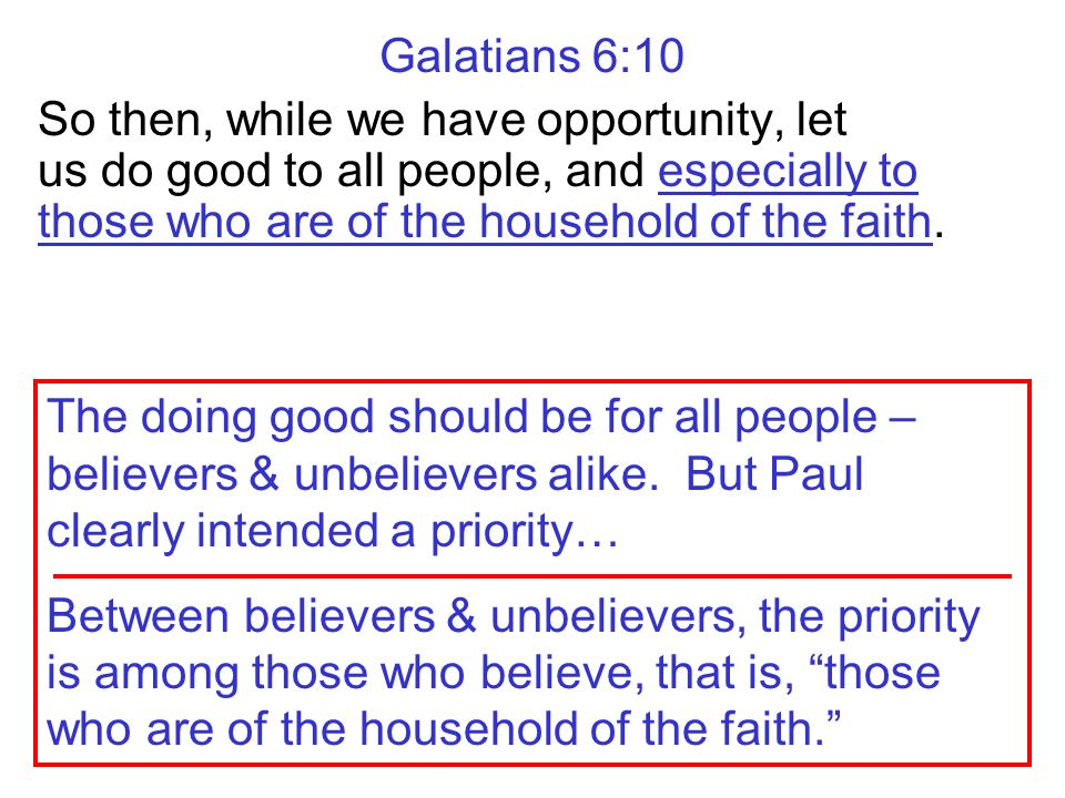Galatians 6:10 So then, while we have opportunity, let us do good to all people, and especially to those who are of the household of the faith.