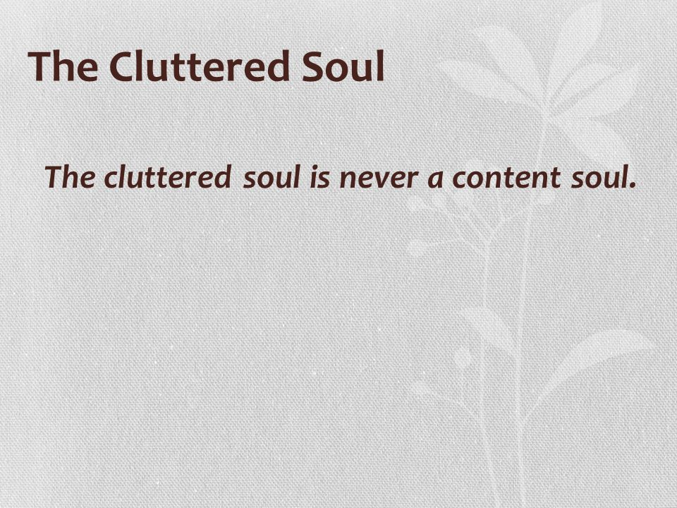 The Cluttered Soul The cluttered soul is never a content soul.