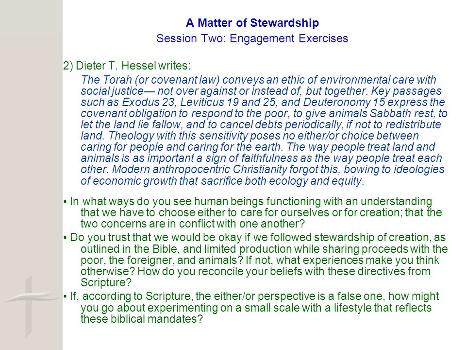 A Matter of Stewardship Session Two: Engagement Exercises 2) Dieter T. Hessel writes: The Torah (or covenant law) conveys an ethic of environmental ca