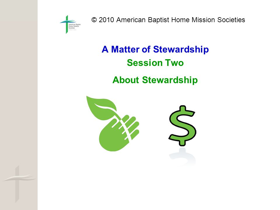 © 2010 American Baptist Home Mission Societies A Matter of Stewardship Session Two About Stewardship
