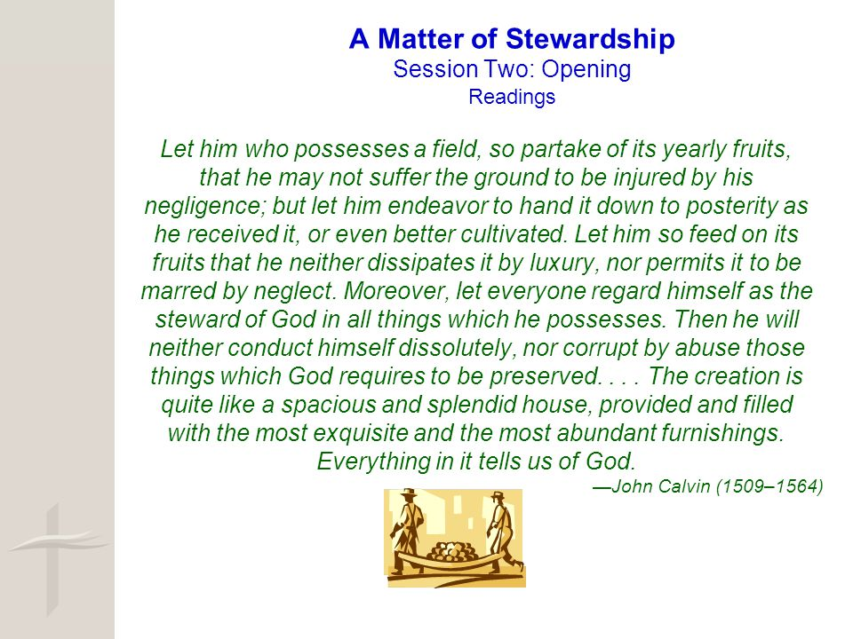 A Matter of Stewardship Session Two: Opening Readings Let him who possesses a field, so partake of its yearly fruits, that he may not suffer the groun