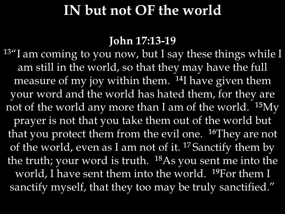 IN but not OF the world John 17:13-19 13 I am coming to you now, but I say these things while I am still in the world, so that they may have the full measure of my joy within them.
