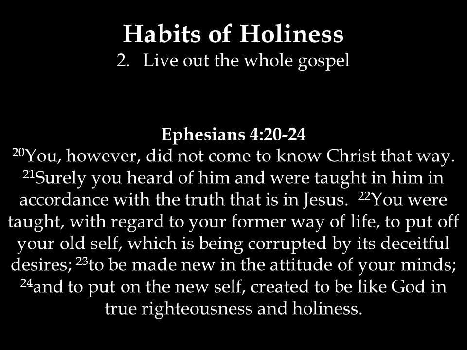 Habits of Holiness 2.Live out the whole gospel Ephesians 4:20-24 20 You, however, did not come to know Christ that way.