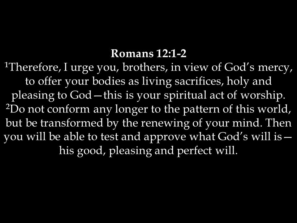 Romans 12:1-2 1 Therefore, I urge you, brothers, in view of God's mercy, to offer your bodies as living sacrifices, holy and pleasing to God—this is your spiritual act of worship.