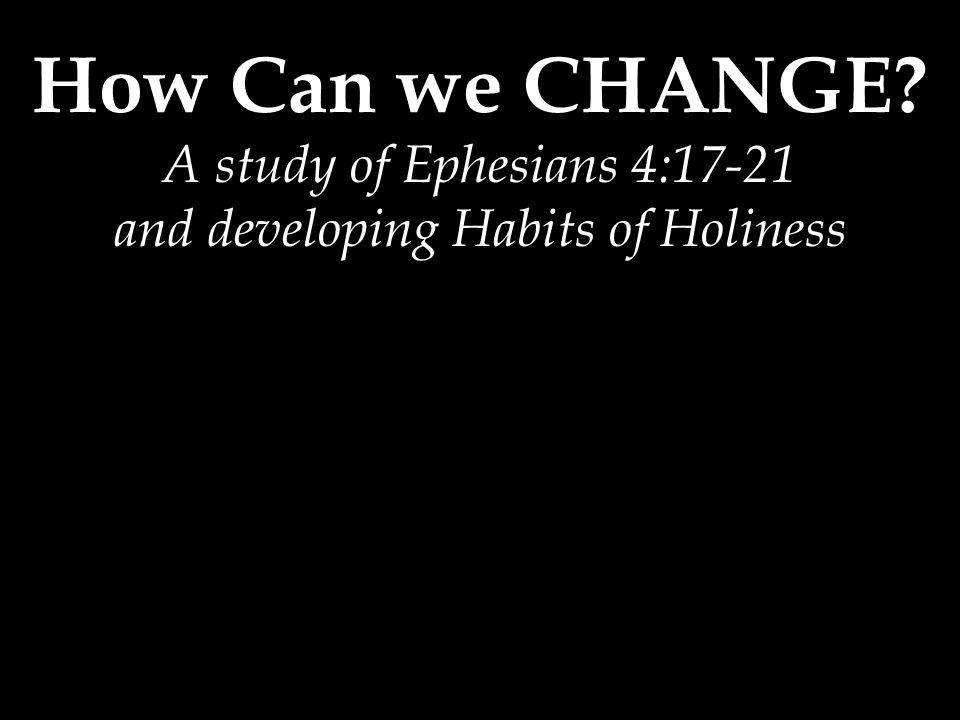 How Can we CHANGE A study of Ephesians 4:17-21 and developing Habits of Holiness
