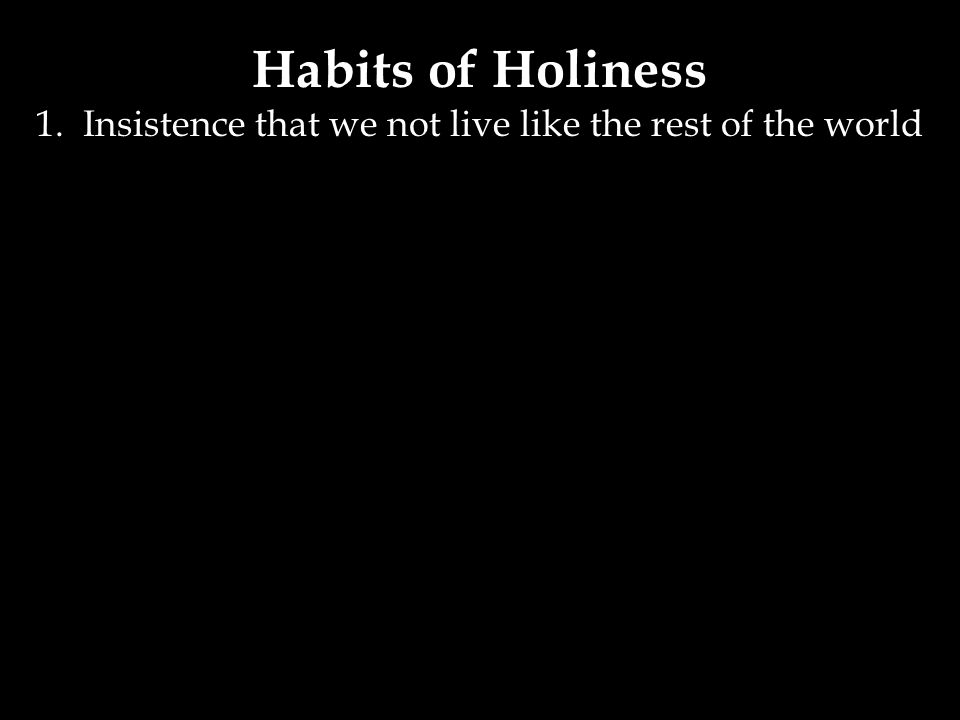 Habits of Holiness 1. Insistence that we not live like the rest of the world
