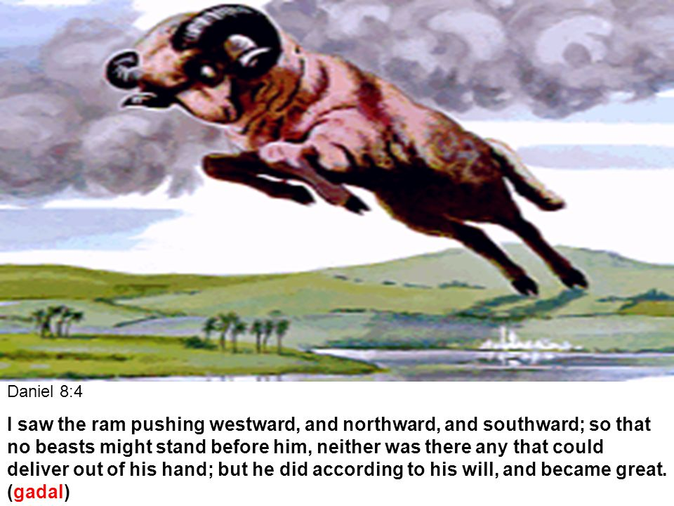 Daniel 8:4 I saw the ram pushing westward, and northward, and southward; so that no beasts might stand before him, neither was there any that could deliver out of his hand; but he did according to his will, and became great.