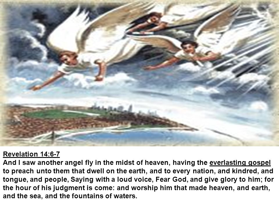 Revelation 14:6-7 And I saw another angel fly in the midst of heaven, having the everlasting gospel to preach unto them that dwell on the earth, and to every nation, and kindred, and tongue, and people, Saying with a loud voice, Fear God, and give glory to him; for the hour of his judgment is come: and worship him that made heaven, and earth, and the sea, and the fountains of waters.
