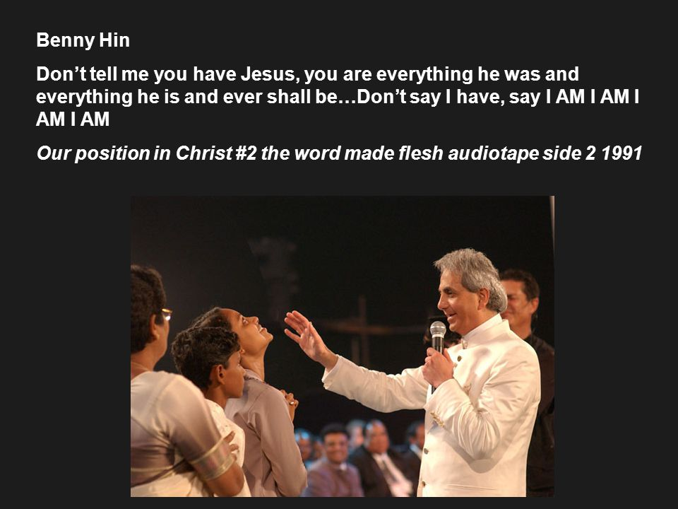 Benny Hin Don't tell me you have Jesus, you are everything he was and everything he is and ever shall be…Don't say I have, say I AM I AM I AM I AM Our position in Christ #2 the word made flesh audiotape side 2 1991
