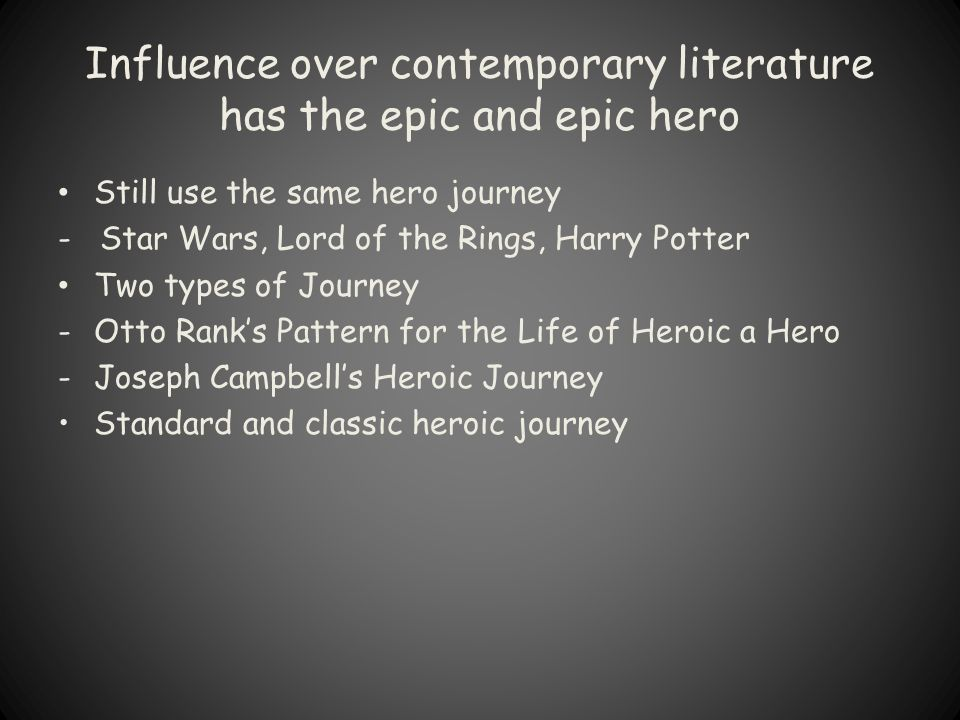 Influence over contemporary literature has the epic and epic hero Still use the same hero journey - Star Wars, Lord of the Rings, Harry Potter Two typ