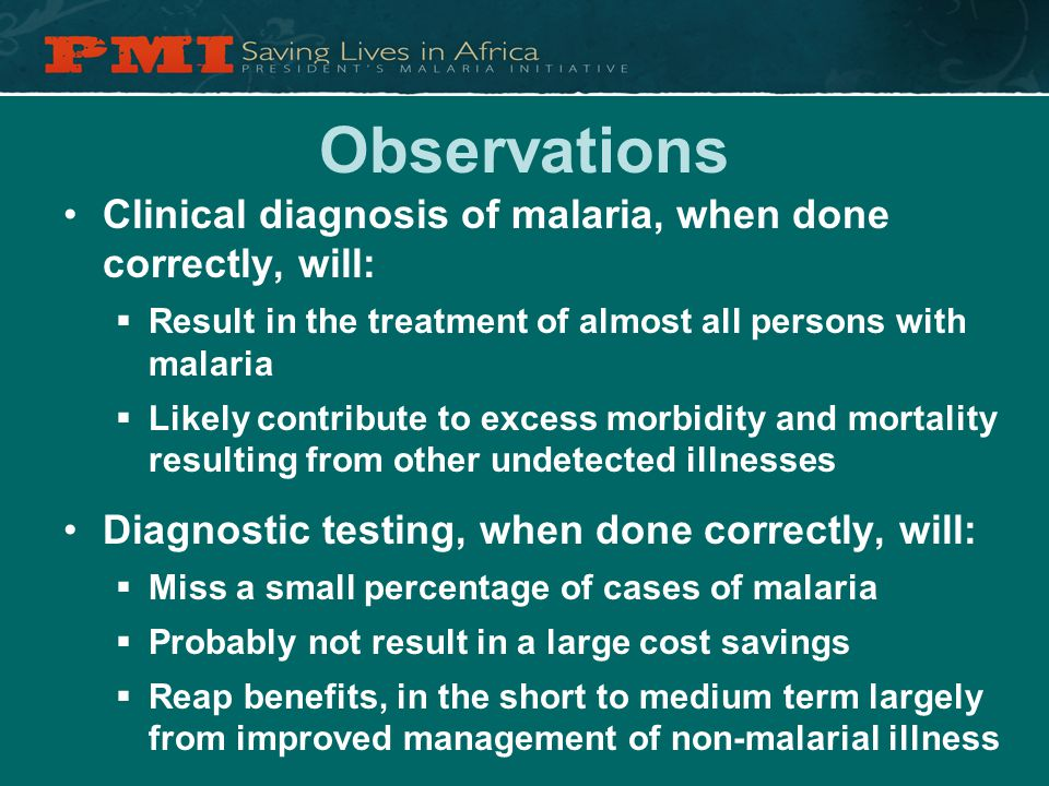 Observations Clinical diagnosis of malaria, when done correctly, will:  Result in the treatment of almost all persons with malaria  Likely contribute to excess morbidity and mortality resulting from other undetected illnesses Diagnostic testing, when done correctly, will:  Miss a small percentage of cases of malaria  Probably not result in a large cost savings  Reap benefits, in the short to medium term largely from improved management of non-malarial illness