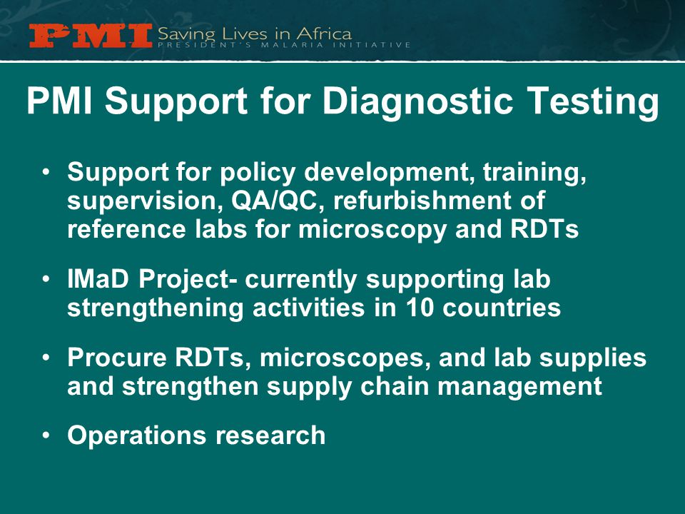 PMI Support for Diagnostic Testing Support for policy development, training, supervision, QA/QC, refurbishment of reference labs for microscopy and RDTs IMaD Project- currently supporting lab strengthening activities in 10 countries Procure RDTs, microscopes, and lab supplies and strengthen supply chain management Operations research