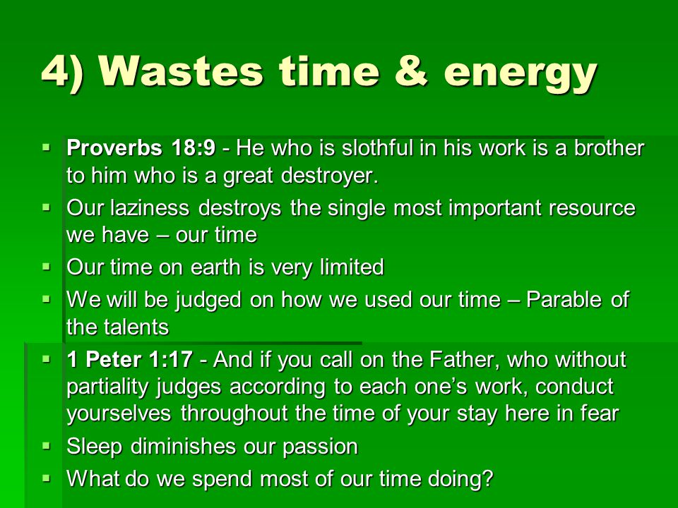 4) Wastes time & energy  Proverbs 18:9 - He who is slothful in his work is a brother to him who is a great destroyer.  Our laziness destroys the sin