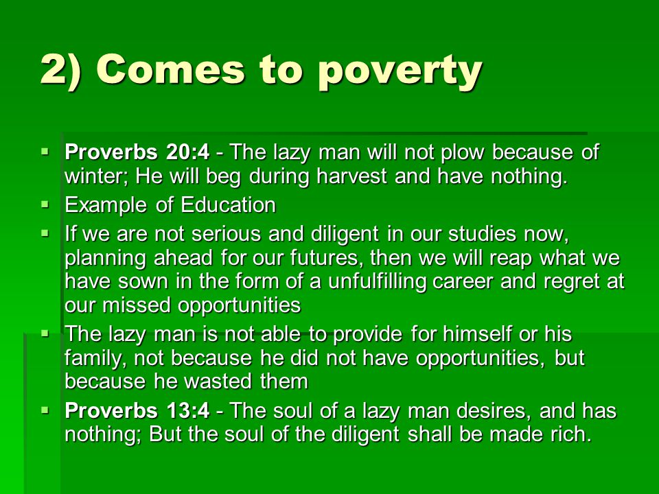 2) Comes to poverty  Proverbs 20:4 - The lazy man will not plow because of winter; He will beg during harvest and have nothing.  Example of Educatio