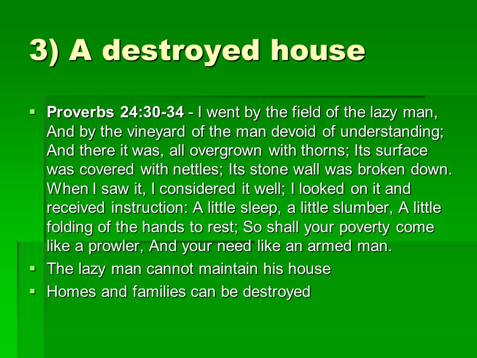 3) A destroyed house  Proverbs 24:30-34 - I went by the field of the lazy man, And by the vineyard of the man devoid of understanding; And there it w