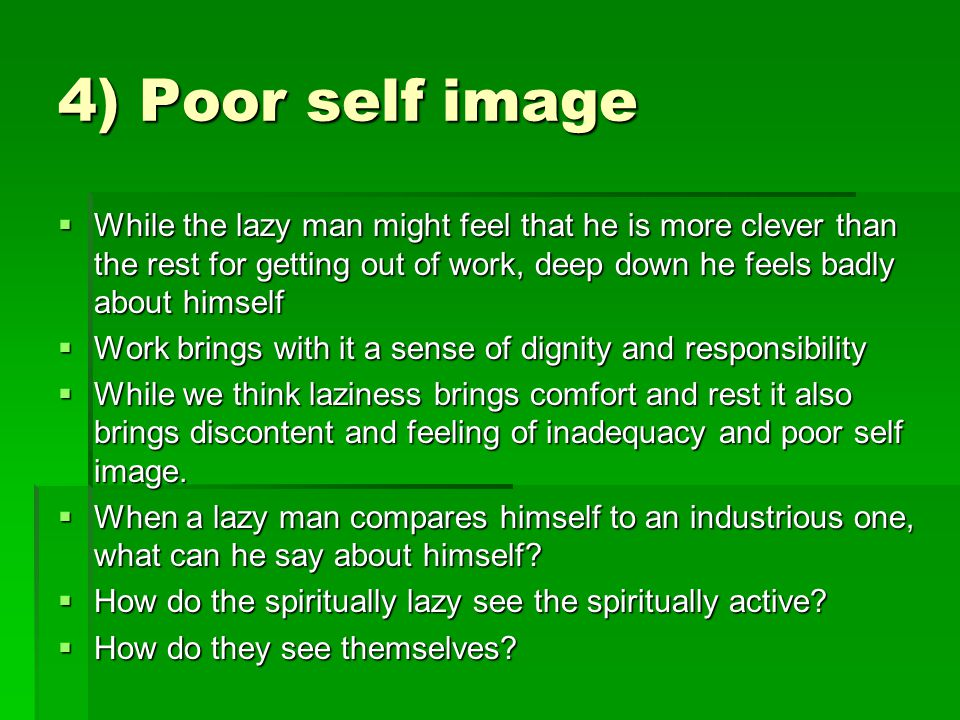 4) Poor self image  While the lazy man might feel that he is more clever than the rest for getting out of work, deep down he feels badly about himsel