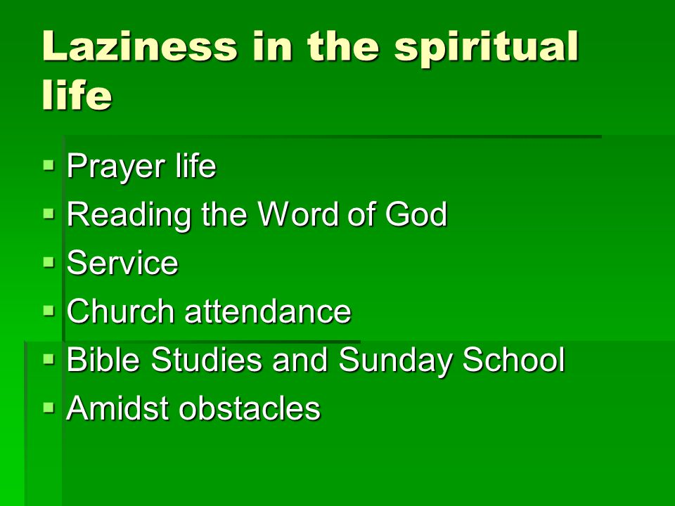 Laziness in the spiritual life  Prayer life  Reading the Word of God  Service  Church attendance  Bible Studies and Sunday School  Amidst obstac