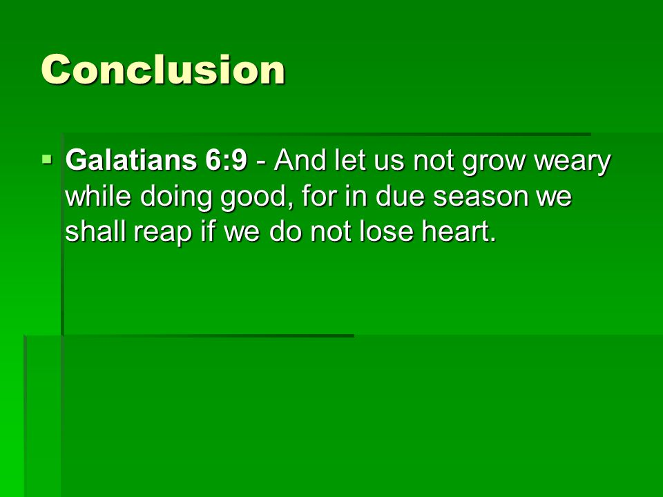 Conclusion  Galatians 6:9 - And let us not grow weary while doing good, for in due season we shall reap if we do not lose heart.