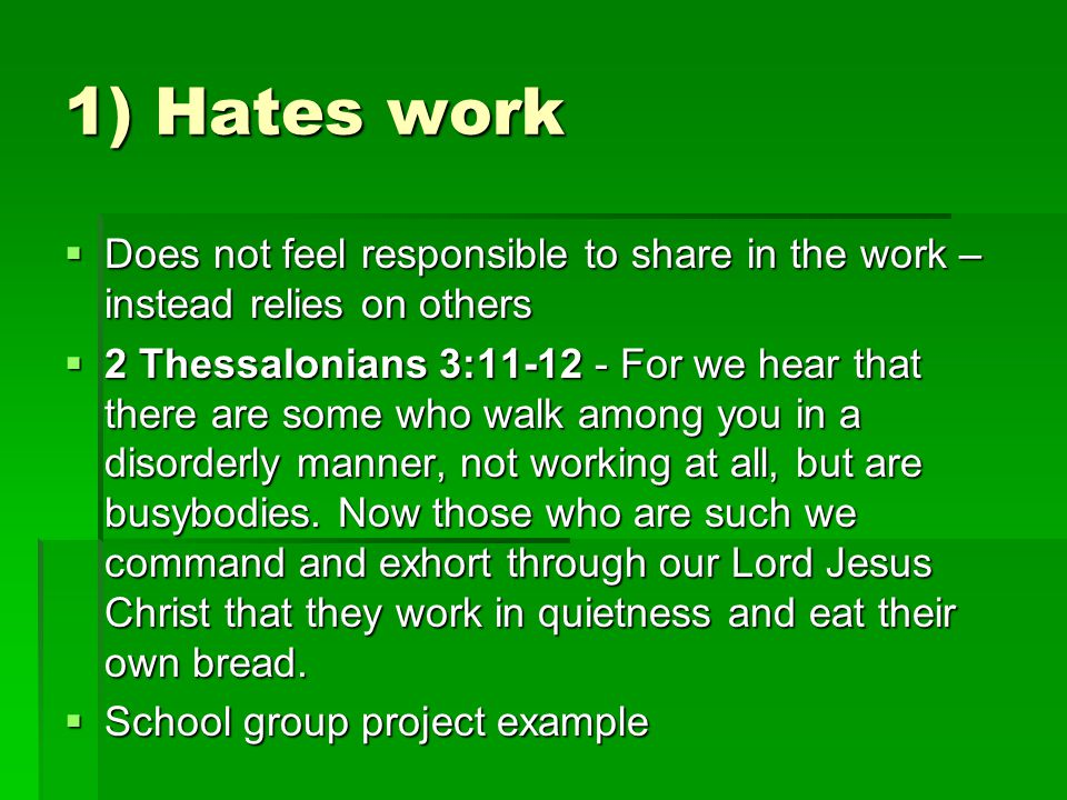 1) Hates work  Does not feel responsible to share in the work – instead relies on others  2 Thessalonians 3:11-12 - For we hear that there are some