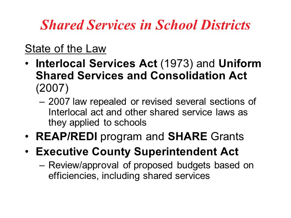 Shared Services in School Districts State of the Law Interlocal Services Act (1973) and Uniform Shared Services and Consolidation Act (2007) –2007 law repealed or revised several sections of Interlocal act and other shared service laws as they applied to schools REAP/REDI program and SHARE Grants Executive County Superintendent Act –Review/approval of proposed budgets based on efficiencies, including shared services