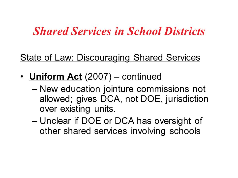 Shared Services in School Districts State of Law: Discouraging Shared Services Uniform Act (2007) – continued –New education jointure commissions not allowed; gives DCA, not DOE, jurisdiction over existing units.