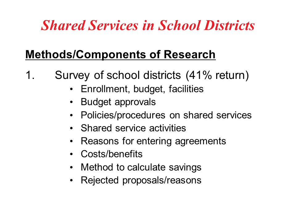 Shared Services in School Districts Methods/Components of Research 1.Survey of school districts (41% return) Enrollment, budget, facilities Budget approvals Policies/procedures on shared services Shared service activities Reasons for entering agreements Costs/benefits Method to calculate savings Rejected proposals/reasons