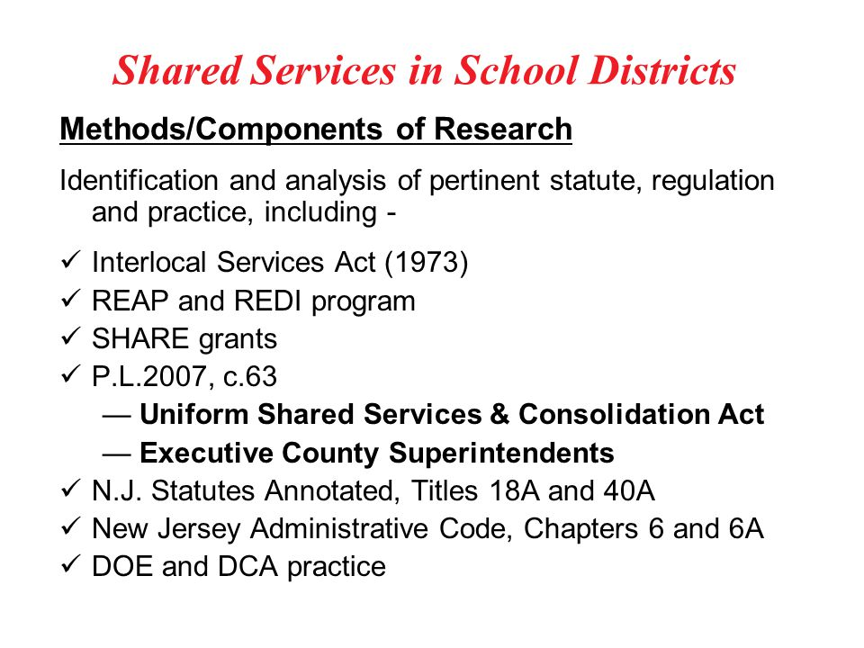 Shared Services in School Districts Methods/Components of Research Identification and analysis of pertinent statute, regulation and practice, including - Interlocal Services Act (1973) REAP and REDI program SHARE grants P.L.2007, c.63 — Uniform Shared Services & Consolidation Act — Executive County Superintendents N.J.