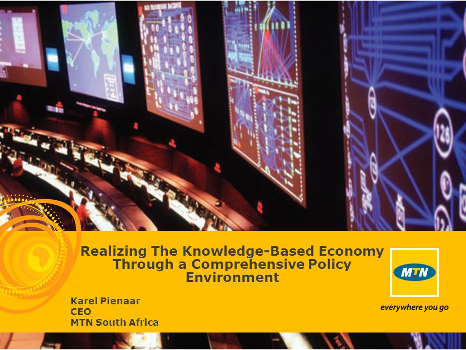 Realizing The Knowledge-Based Economy Through a Comprehensive Policy Environment Karel Pienaar CEO MTN South Africa