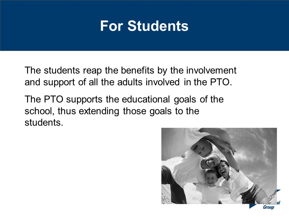 For Students The students reap the benefits by the involvement and support of all the adults involved in the PTO.
