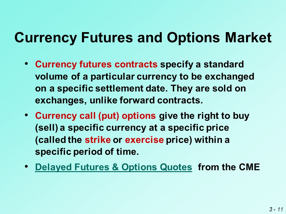 3 - 11 Currency Futures and Options Market Currency futures contracts specify a standard volume of a particular currency to be exchanged on a specific settlement date.