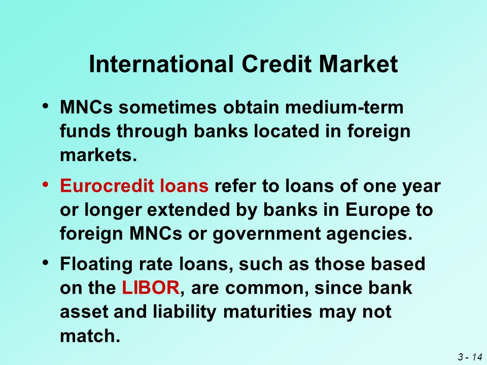 3 - 14 International Credit Market MNCs sometimes obtain medium-term funds through banks located in foreign markets.