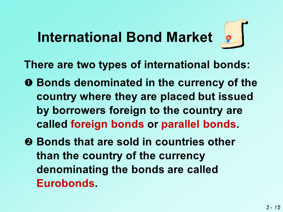 3 - 15 International Bond Market There are two types of international bonds:  Bonds denominated in the currency of the country where they are placed but issued by borrowers foreign to the country are called foreign bonds or parallel bonds.