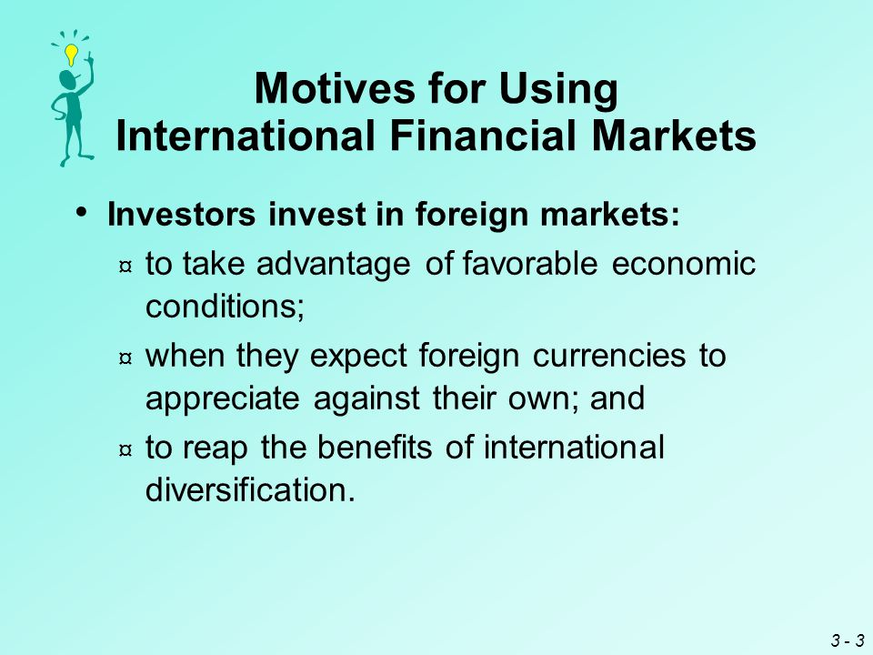 3 - 4 Motives for Using International Financial Markets Creditors provide credit in foreign markets: ¤ to capitalize on higher foreign interest rates; ¤ when they expect foreign currencies to appreciate against their own; and ¤ to reap the benefits of diversification.