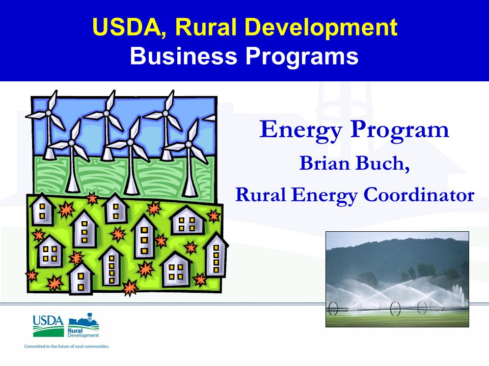 USDA, Rural Development Business Programs Energy Program Brian Buch, Rural Energy Coordinator