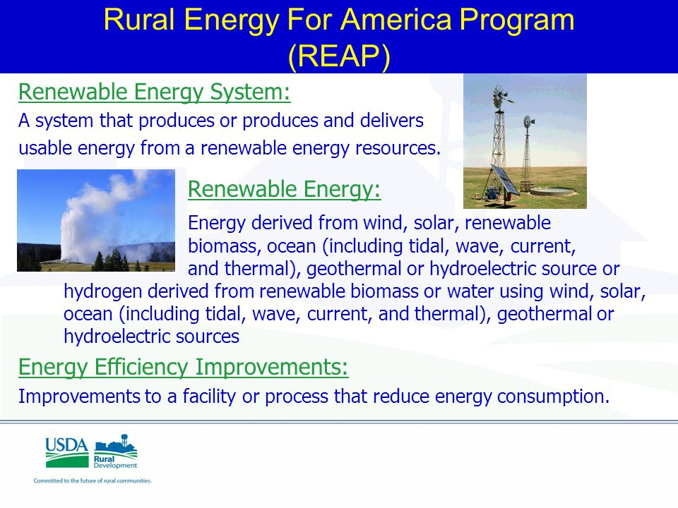 Rural Energy For America Program (REAP) Renewable Energy System: A system that produces or produces and delivers usable energy from a renewable energy resources.