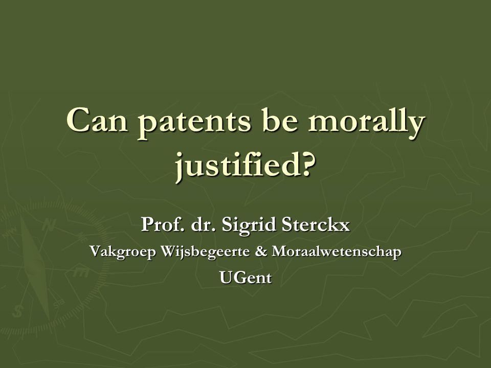 Can patents be morally justified? Prof. dr. Sigrid Sterckx Vakgroep Wijsbegeerte & Moraalwetenschap UGent