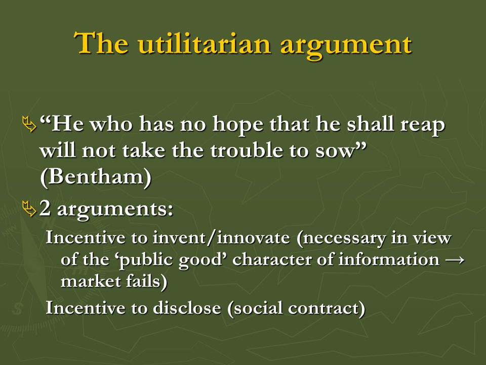 """The utilitarian argument  """"He who has no hope that he shall reap will not take the trouble to sow"""" (Bentham)  2 arguments: Incentive to invent/innov"""