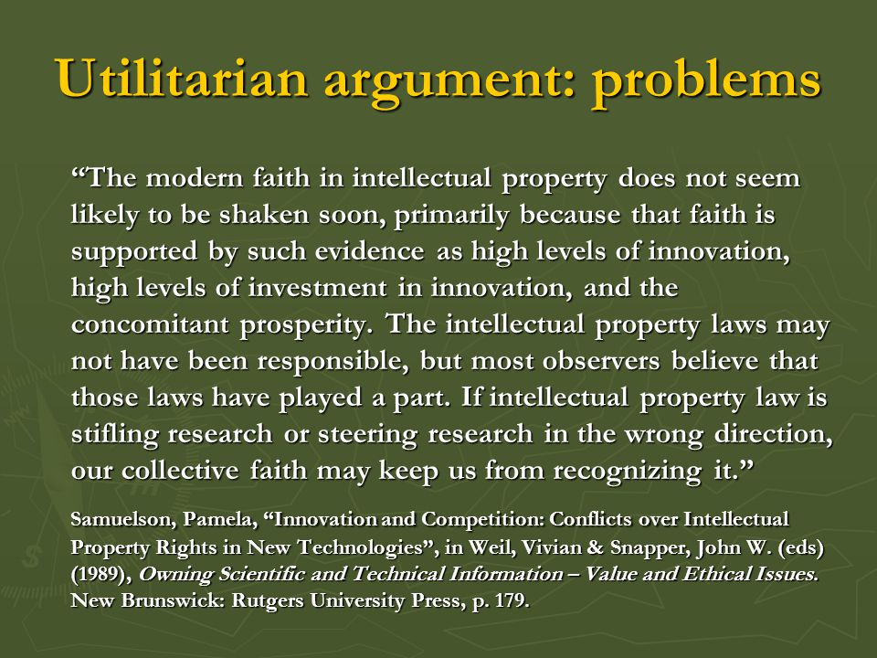 Utilitarian argument: problems The modern faith in intellectual property does not seem likely to be shaken soon, primarily because that faith is supported by such evidence as high levels of innovation, high levels of investment in innovation, and the concomitant prosperity.