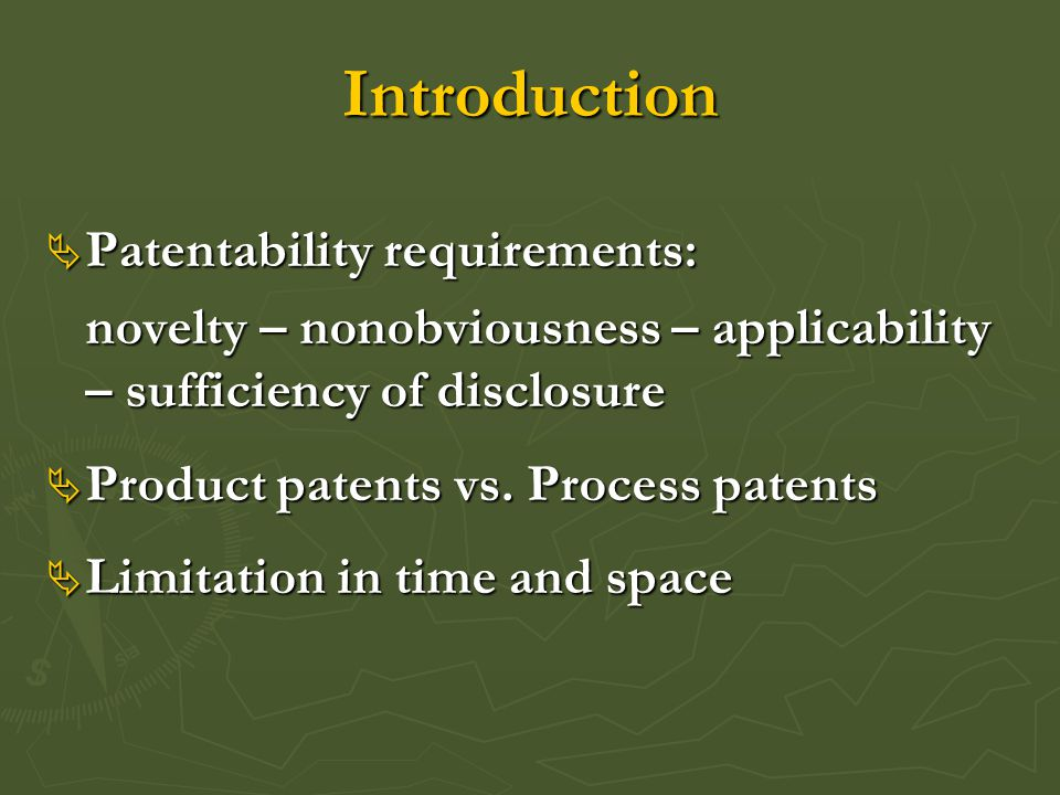 Introduction  Patentability requirements: novelty – nonobviousness – applicability – sufficiency of disclosure  Product patents vs.