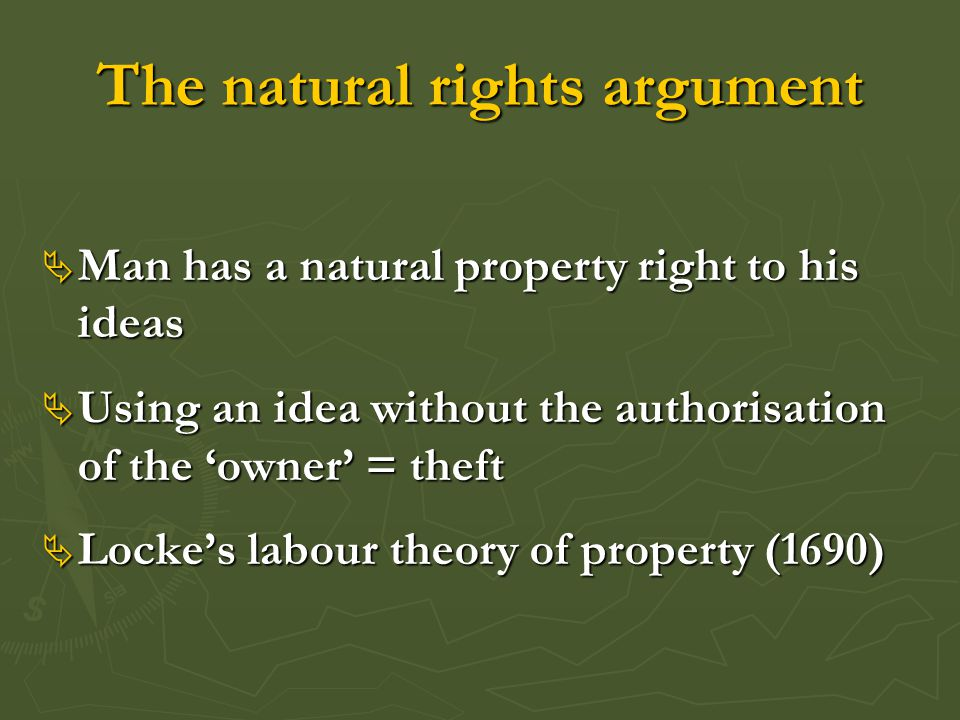 The natural rights argument  Man has a natural property right to his ideas  Using an idea without the authorisation of the 'owner' = theft  Locke's labour theory of property (1690)